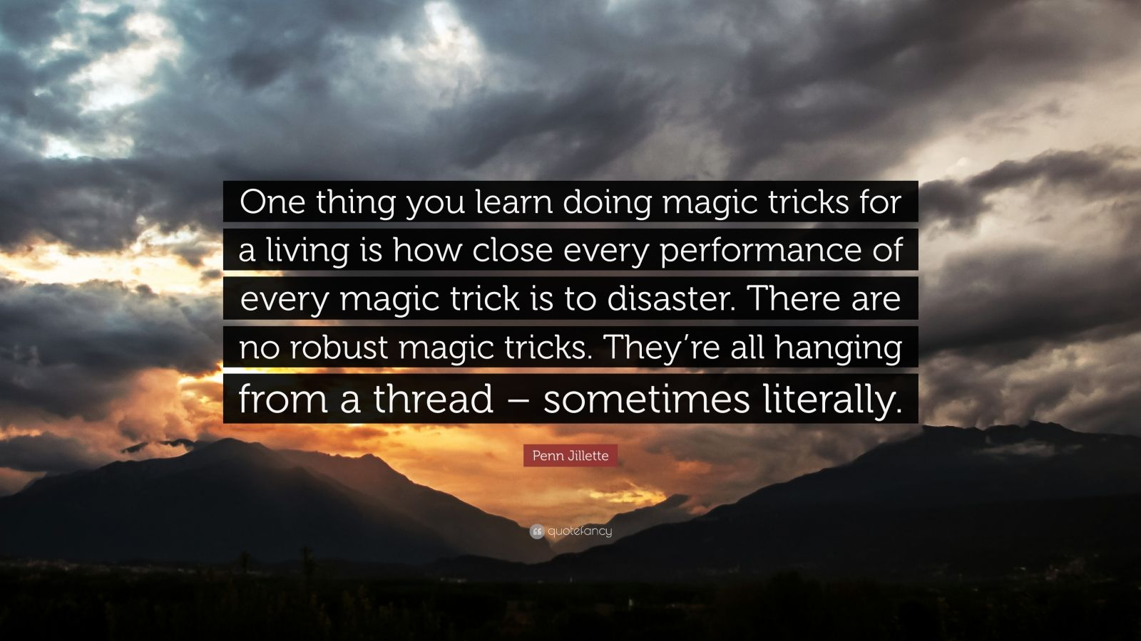 """Penn Jillette Quote: """"One thing you learn doing magic tricks for a living is how close every performance of every magic trick is to disaster. There are no robust magic tricks. They're all hanging from a thread – sometimes literally."""""""