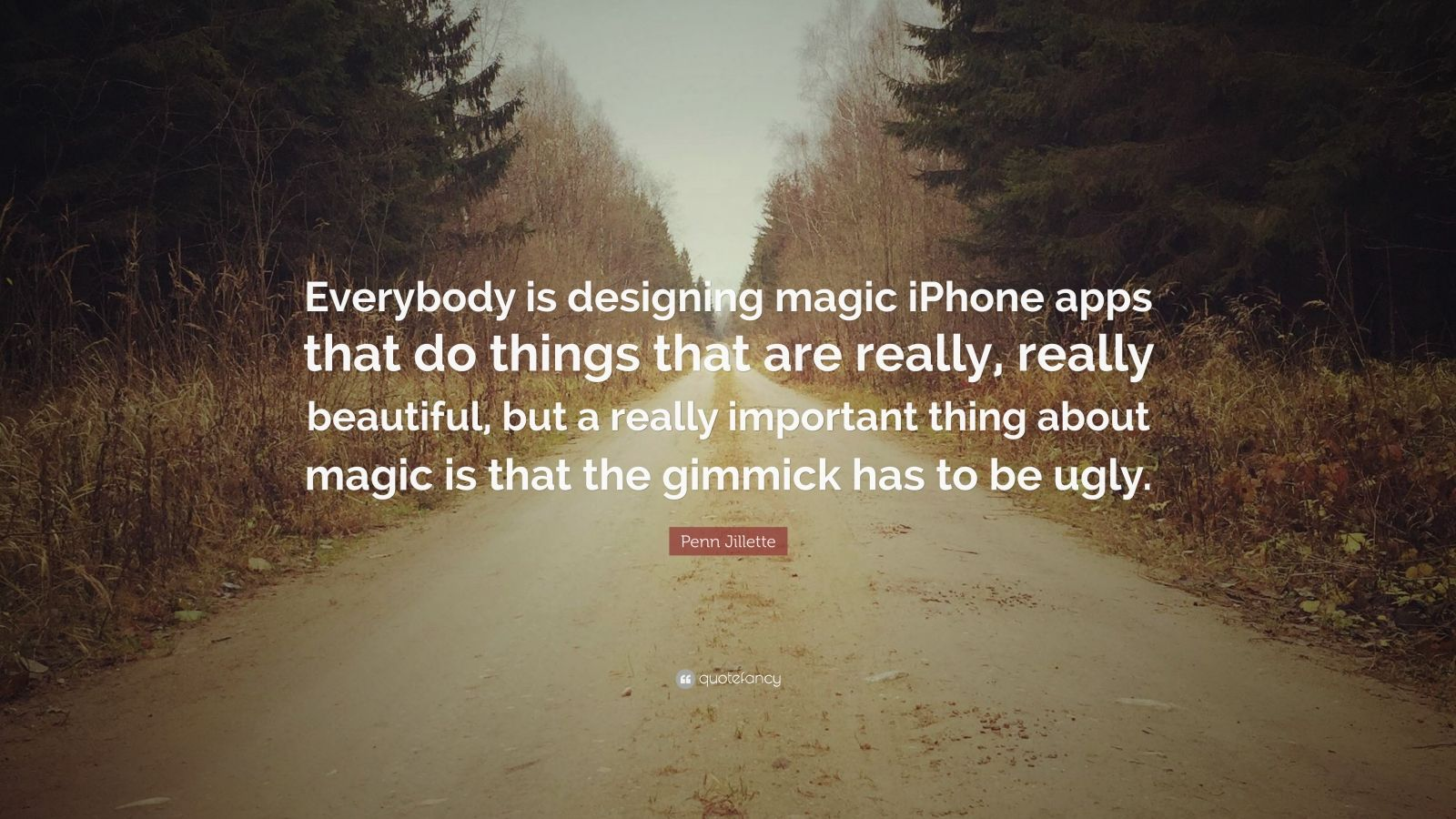 """Penn Jillette Quote: """"Everybody is designing magic iPhone apps that do things that are really, really beautiful, but a really important thing about magic is that the gimmick has to be ugly."""""""