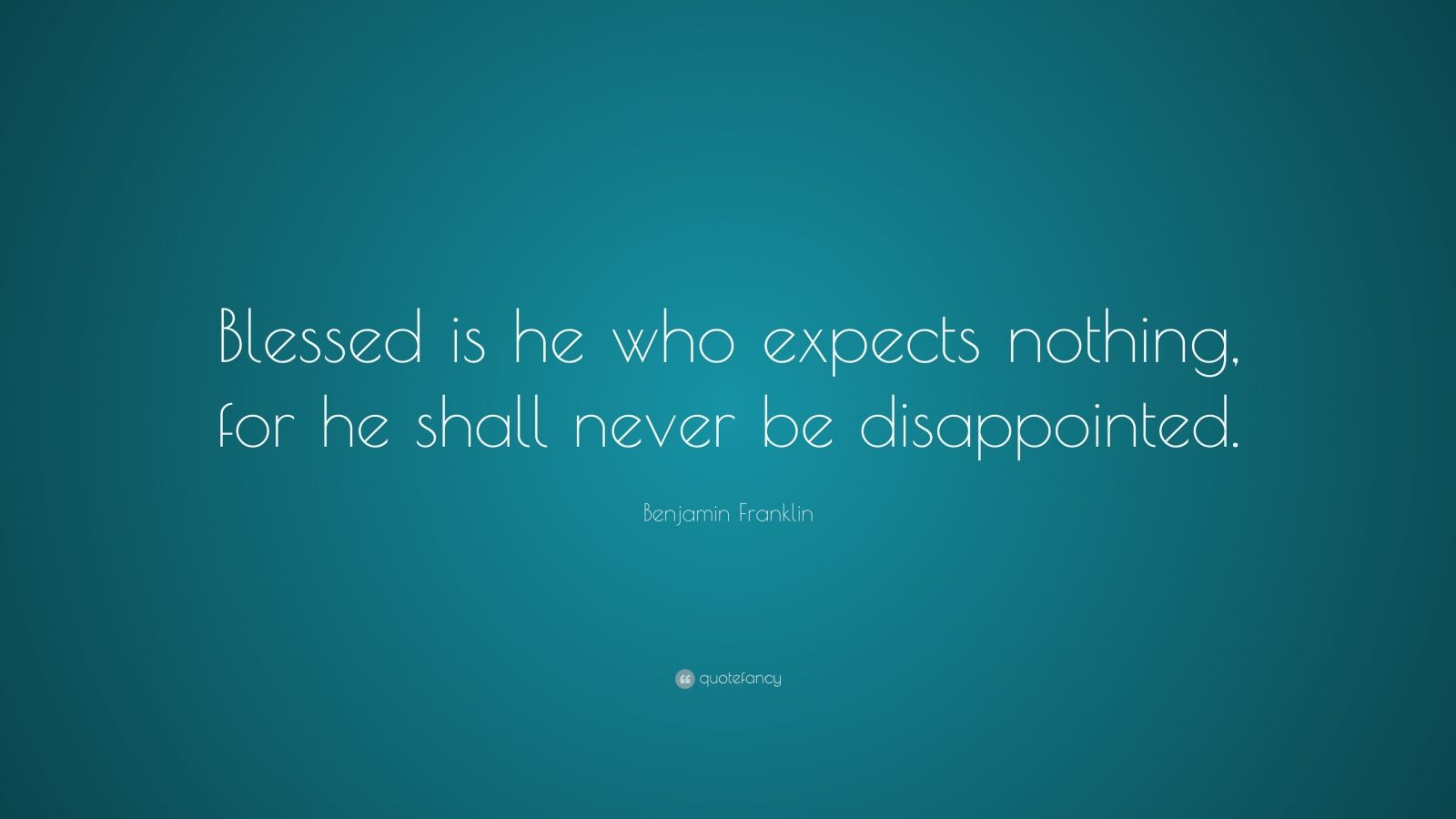 "Benjamin Franklin Quote: ""Blessed is he who expects nothing, for he shall never be disappointed."""