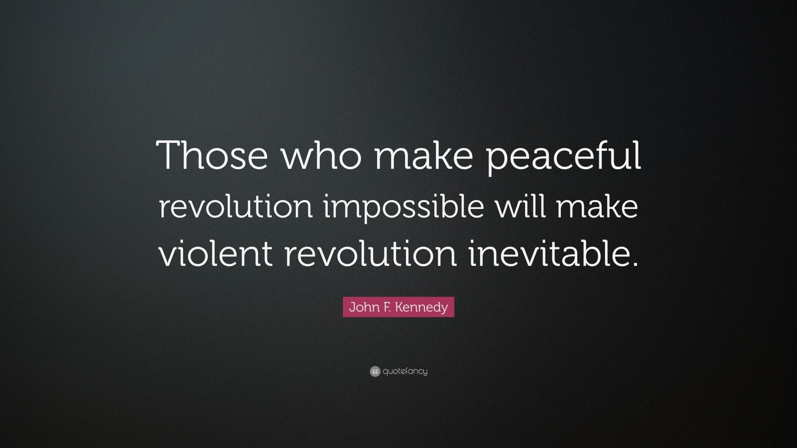 "John F. Kennedy Quote: ""Those who make peaceful revolution impossible will make violent revolution inevitable."""