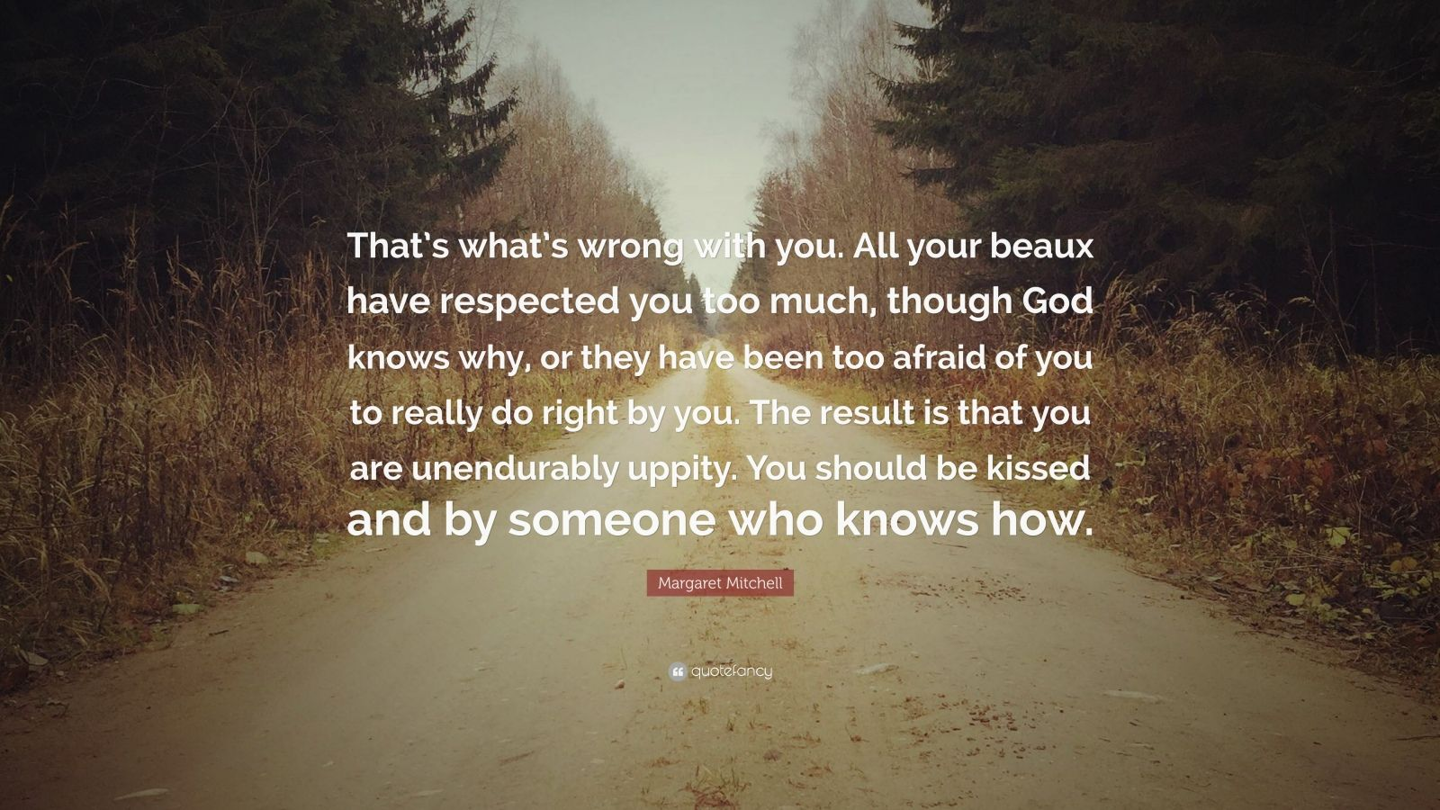 """Margaret Mitchell Quote: """"That's what's wrong with you. All your beaux have respected you too much, though God knows why, or they have been too afraid of you to really do right by you. The result is that you are unendurably uppity. You should be kissed and by someone who knows how."""""""