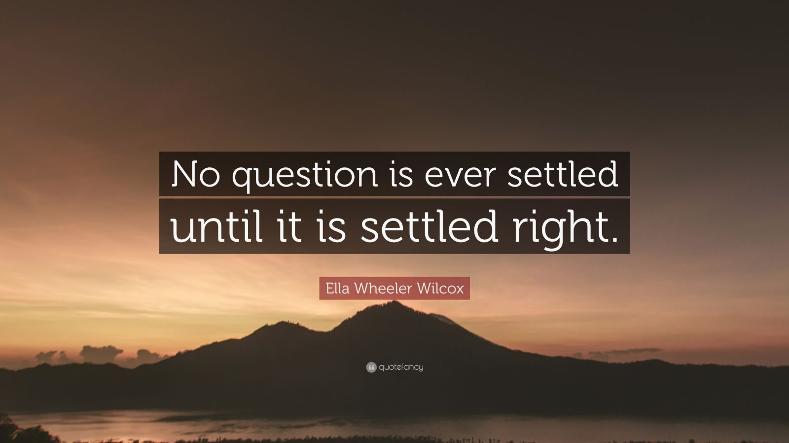 """Ella Wheeler Wilcox Quote: """"No question is ever settled until it is settled right."""""""