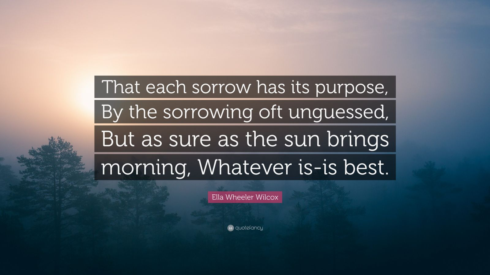 """Ella Wheeler Wilcox Quote: """"That each sorrow has its purpose, By the sorrowing oft unguessed, But as sure as the sun brings morning, Whatever is-is best."""""""