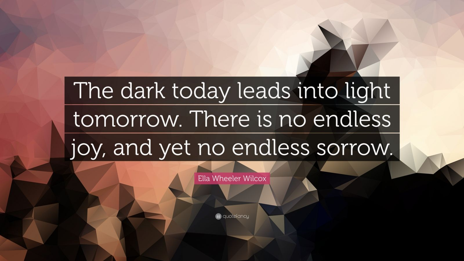 "Ella Wheeler Wilcox Quote: ""The dark today leads into light tomorrow. There is no endless joy, and yet no endless sorrow."""