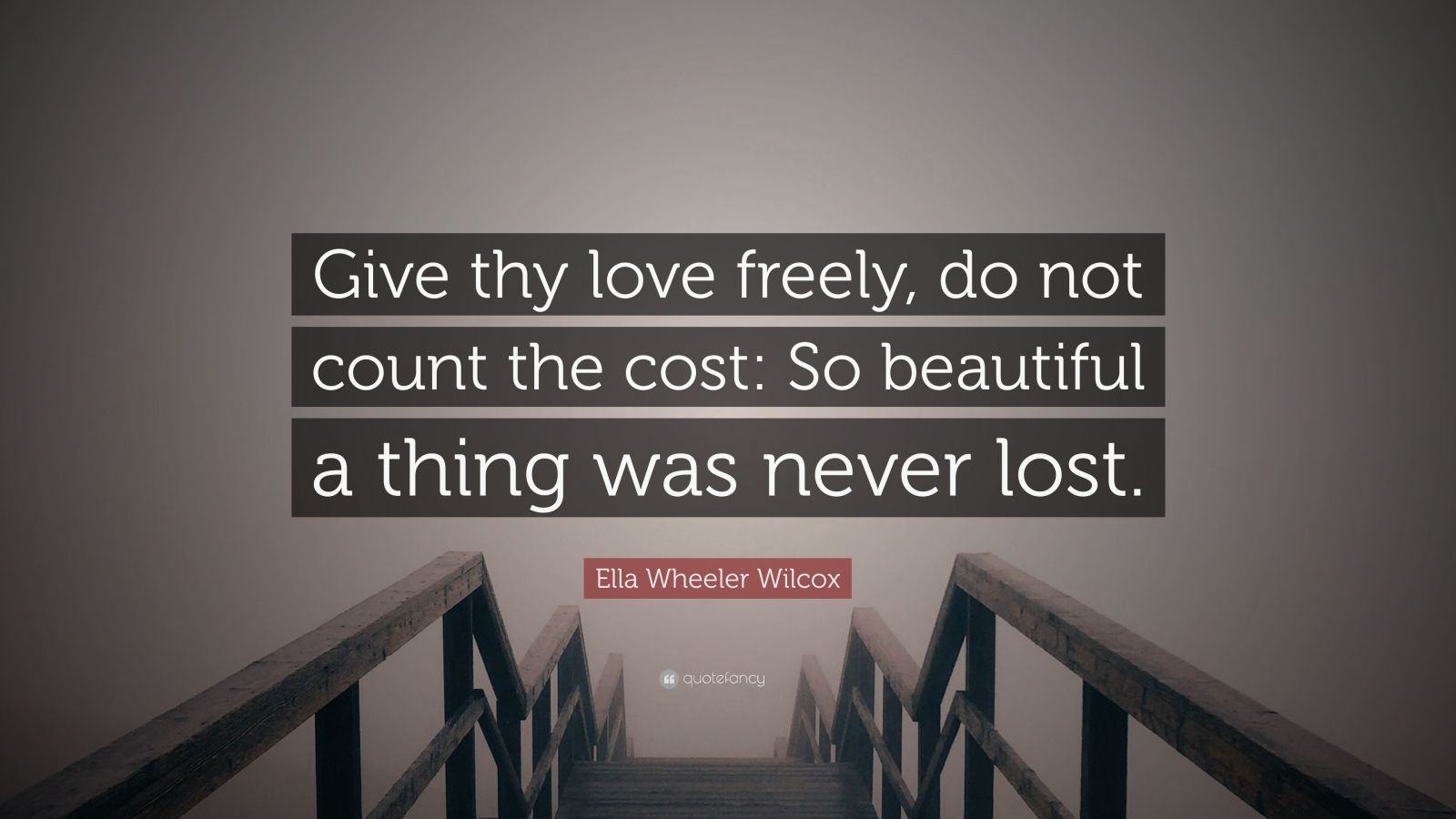 """Ella Wheeler Wilcox Quote: """"Give thy love freely, do not count the cost: So beautiful a thing was never lost."""""""