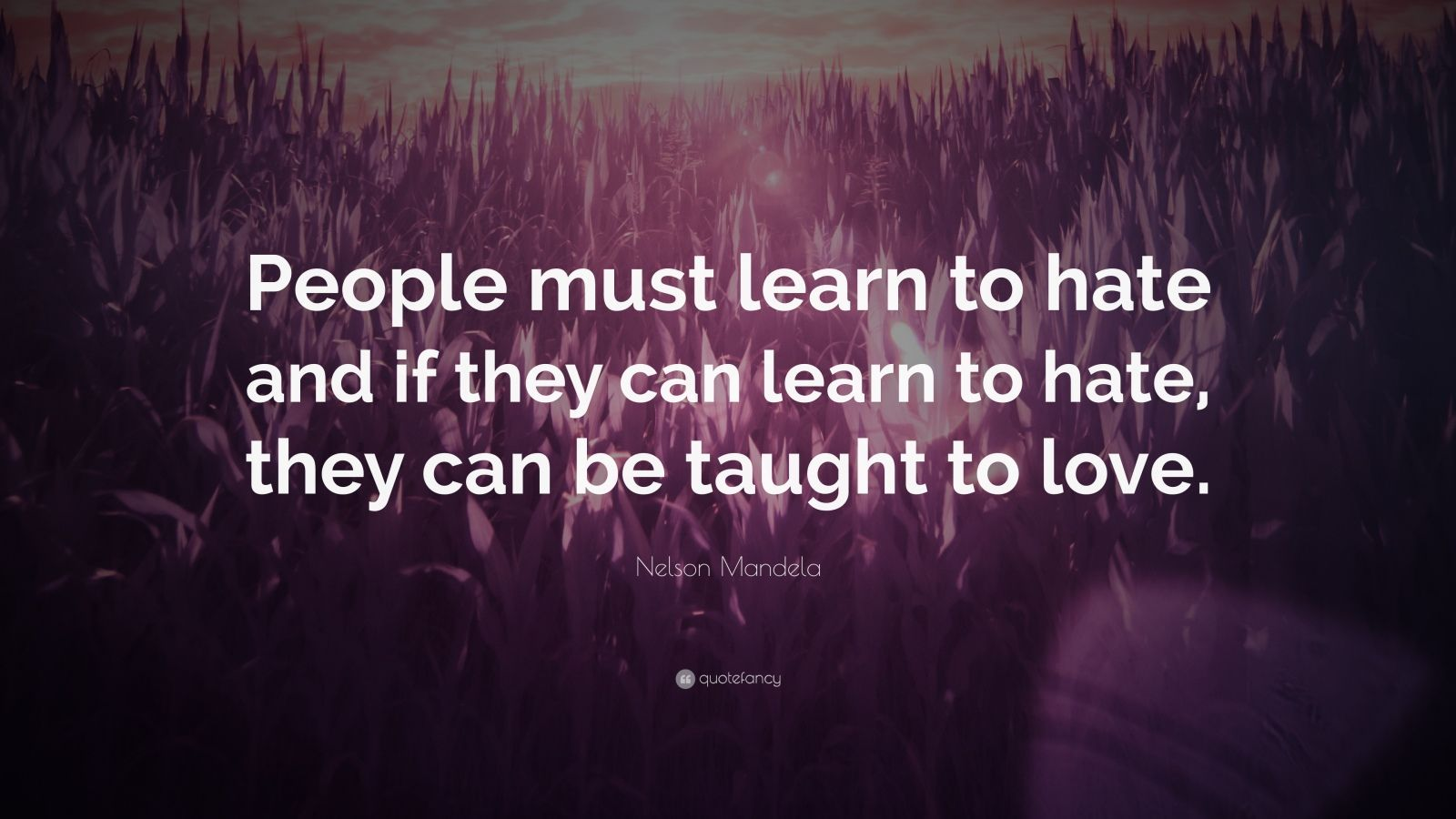 "Nelson Mandela Quote: ""People must learn to hate and if they can learn to hate, they can be taught to love."""