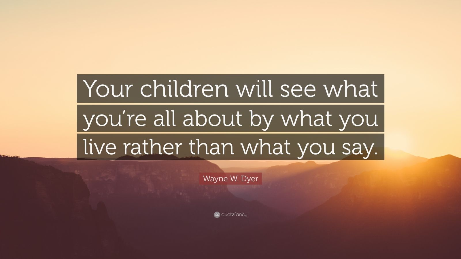 """Wayne W. Dyer Quote: """"Your children will see what you're all about by what you live rather than what you say."""""""
