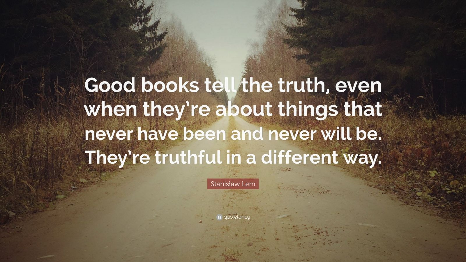 "Stanisław Lem Quote: ""Good books tell the truth, even when they're about things that never have been and never will be. They're truthful in a different way."""