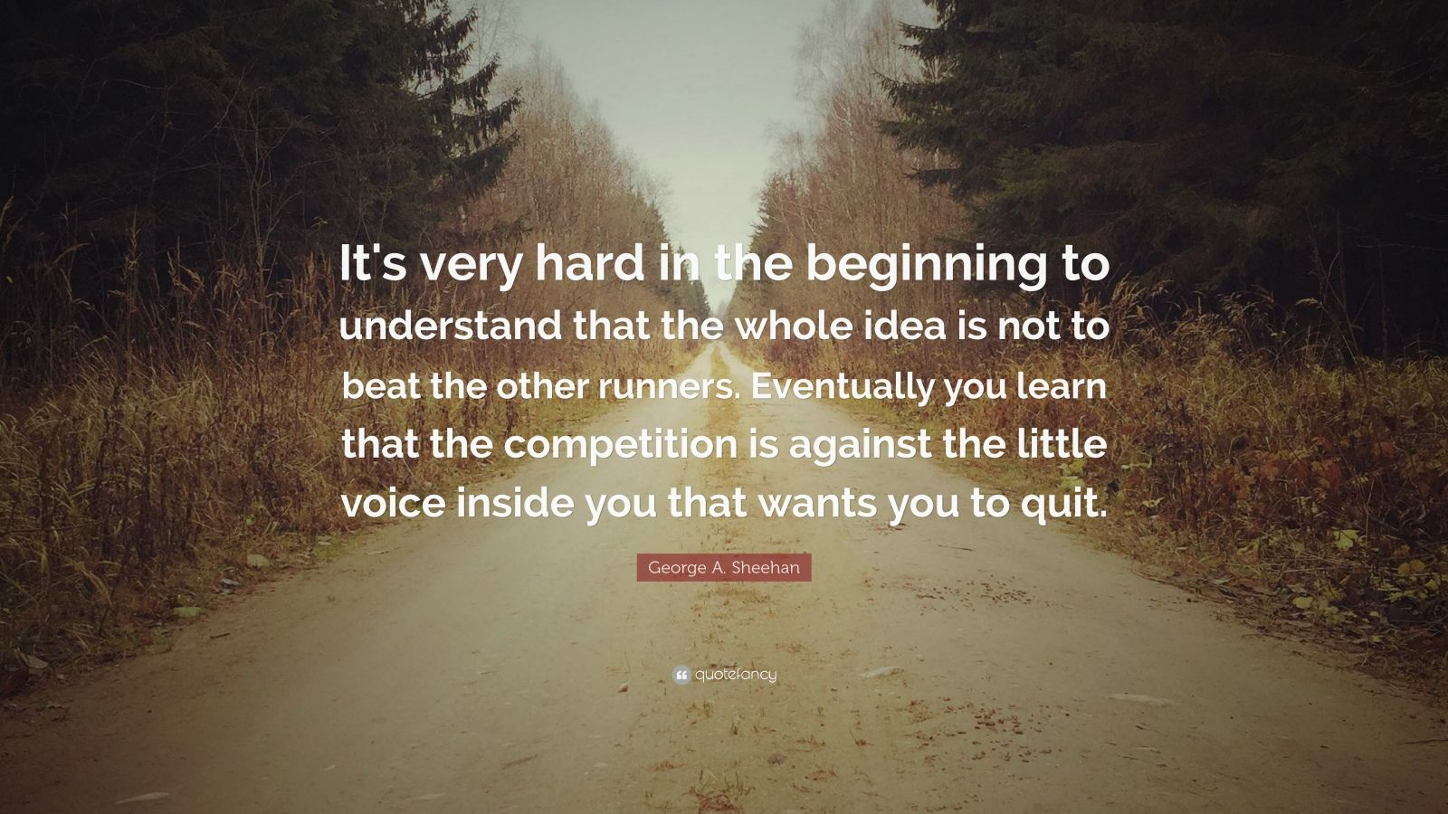 """George A. Sheehan Quote: """"It's very hard in the beginning to understand that the whole idea is not to beat the other runners. Eventually you learn that the competition is against the little voice inside you that wants you to quit."""""""
