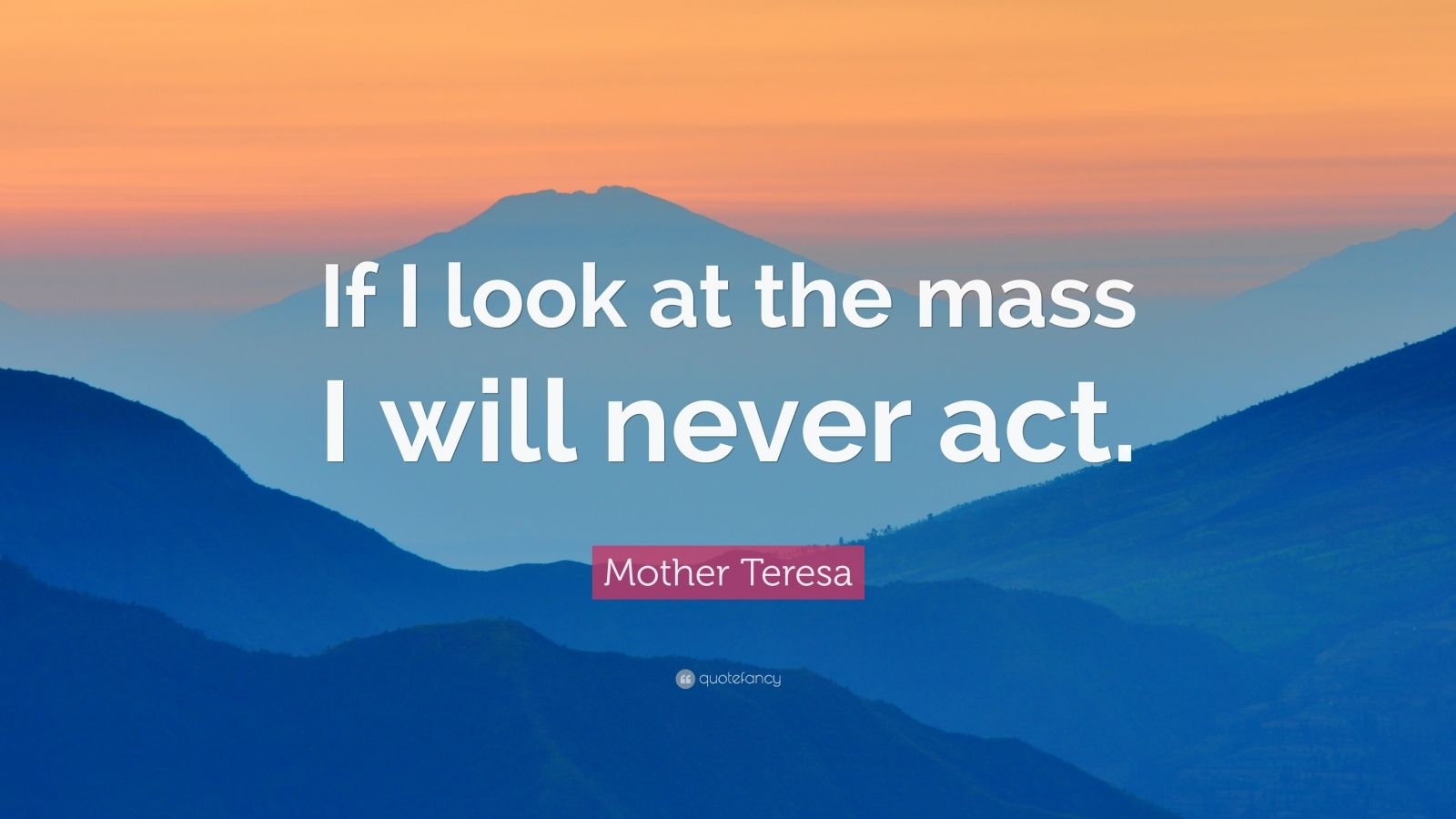 "Mother Teresa Quote: ""If I look at the mass I will never act."""