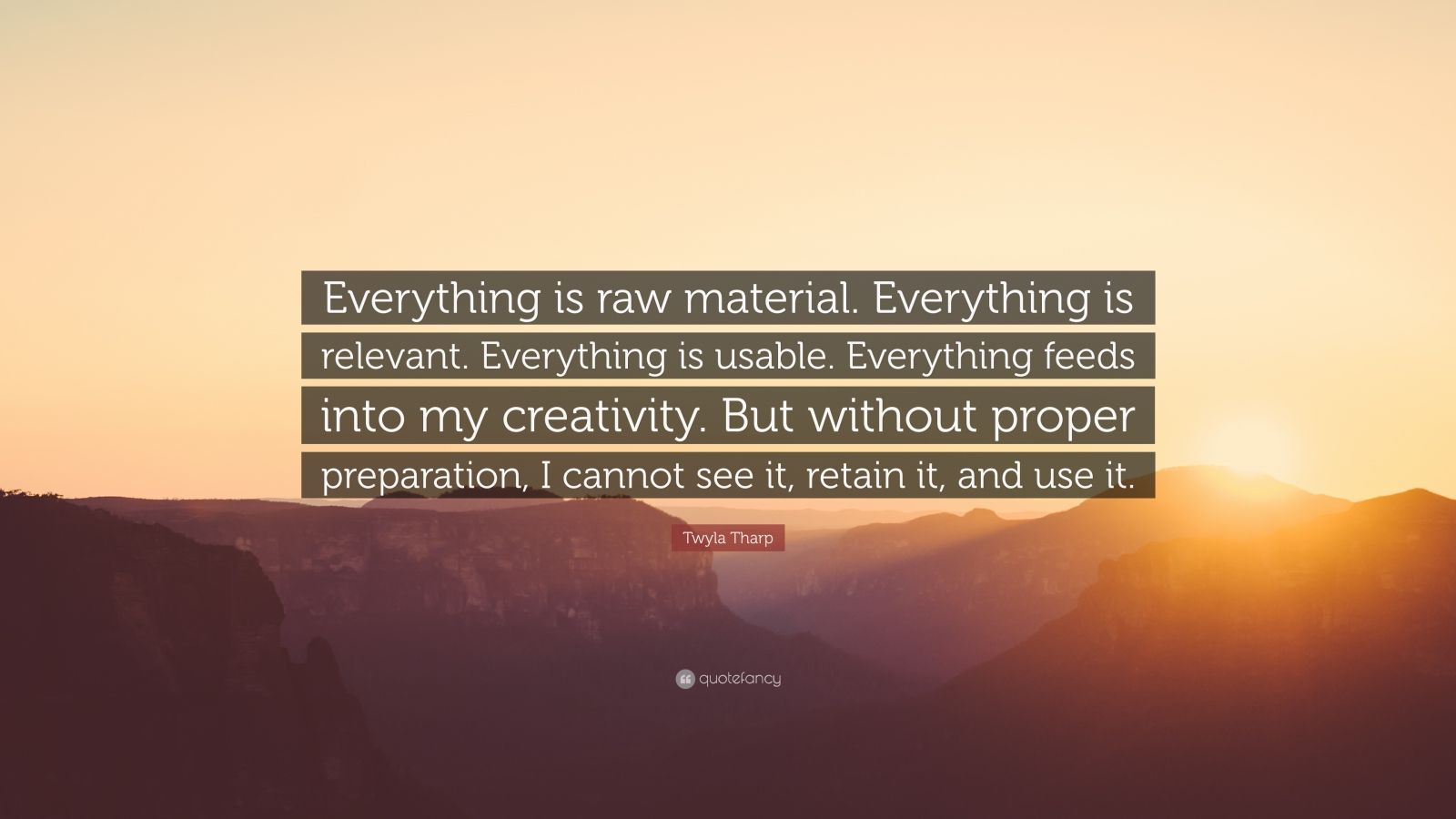"Twyla Tharp Quote: ""Everything is raw material. Everything is relevant. Everything is usable. Everything feeds into my creativity. But without proper preparation, I cannot see it, retain it, and use it."""