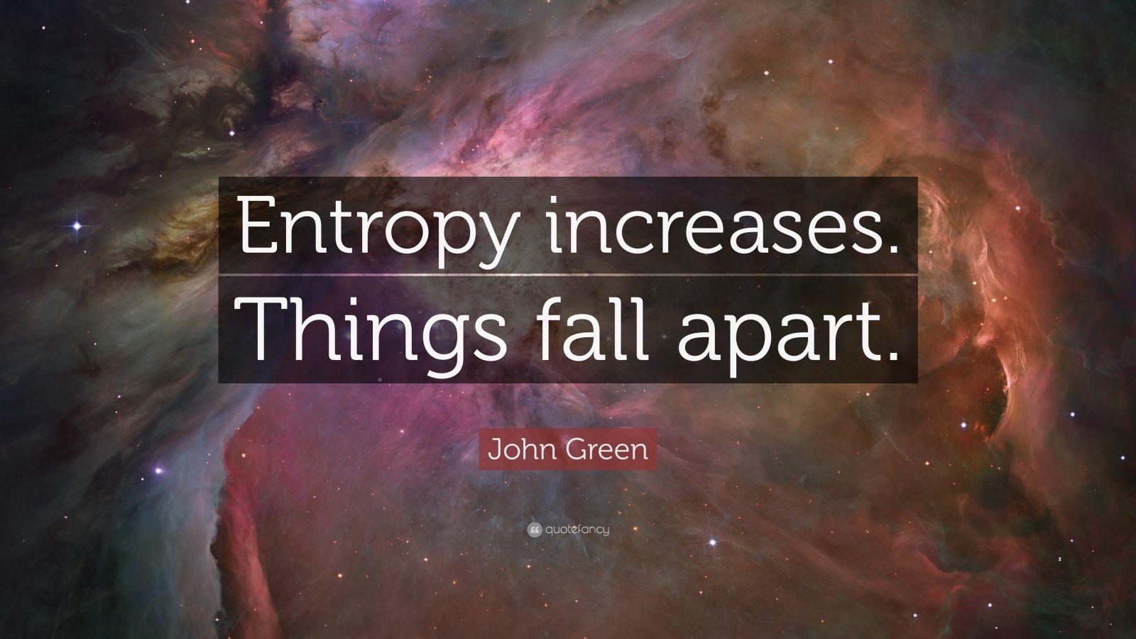"John Green Quote: ""Entropy increases. Things fall apart."""