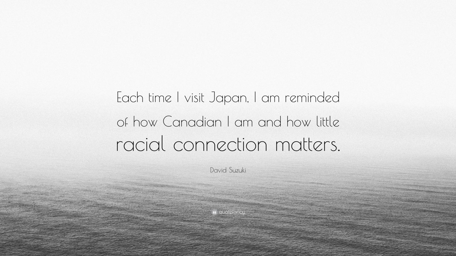 "David Suzuki Quote: ""Each time I visit Japan, I am reminded of how Canadian I am and how little racial connection matters."""