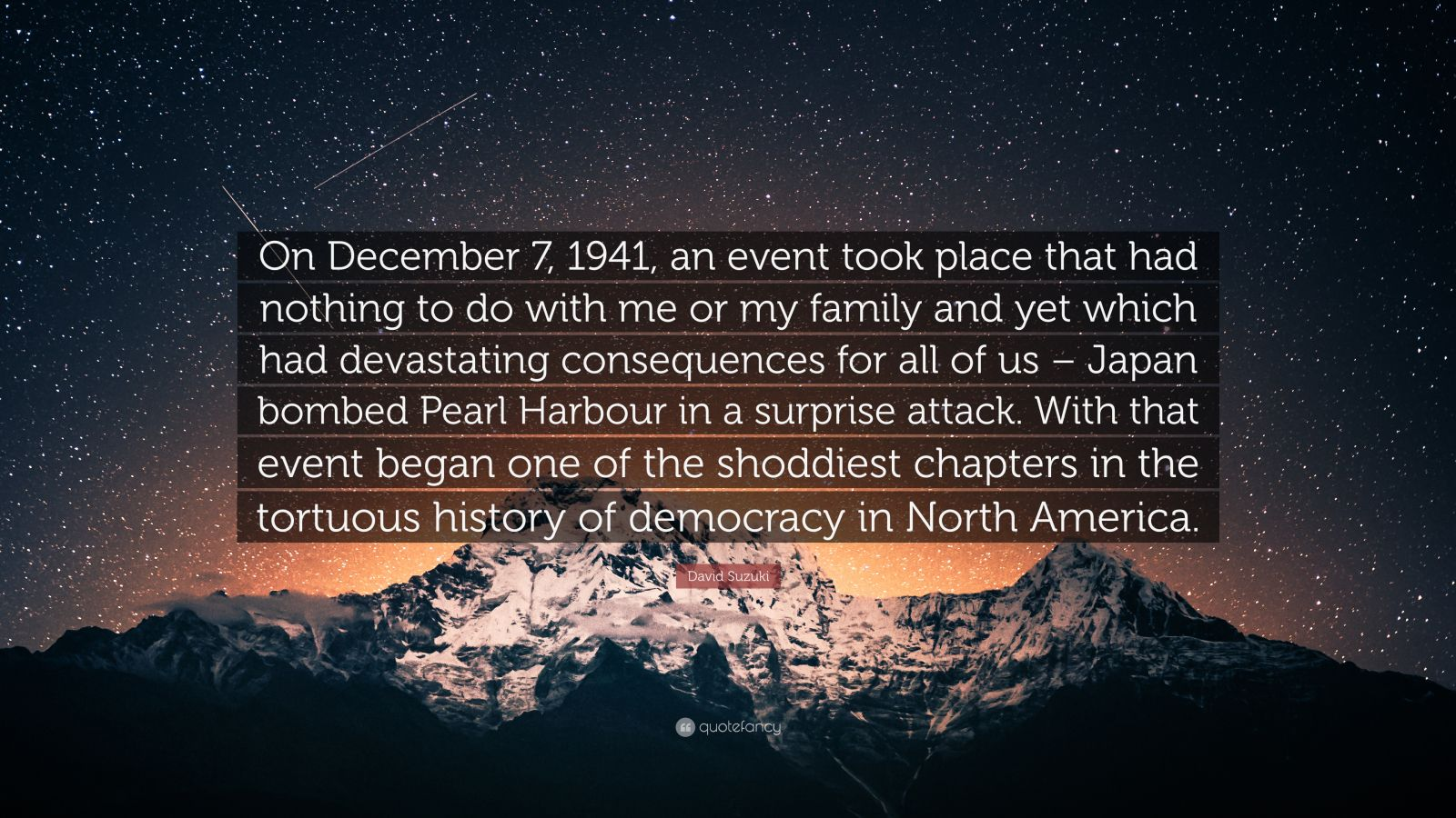 """David Suzuki Quote: """"On December 7, 1941, an event took place that had nothing to do with me or my family and yet which had devastating consequences for all of us – Japan bombed Pearl Harbour in a surprise attack. With that event began one of the shoddiest chapters in the tortuous history of democracy in North America."""""""