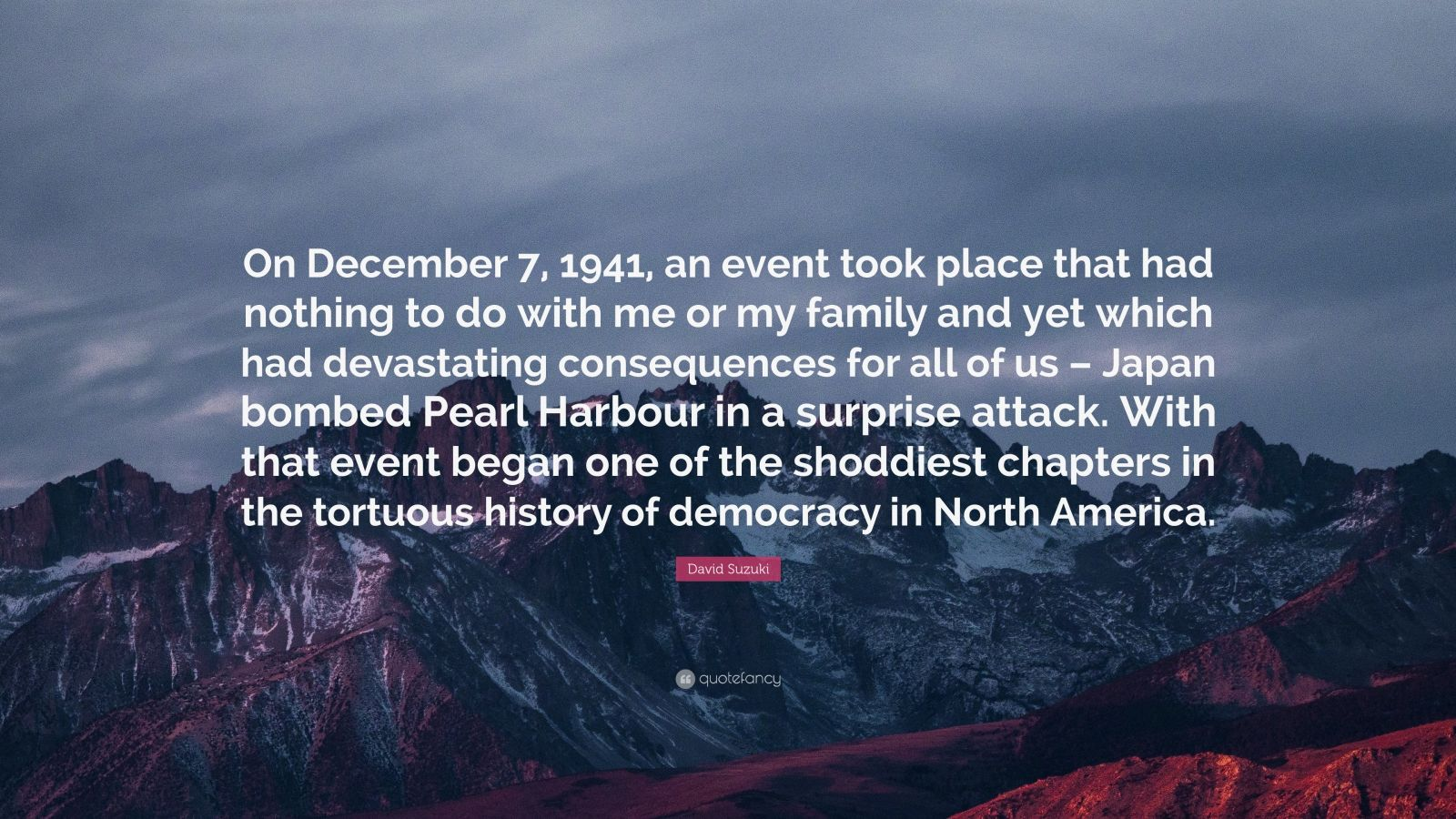 "David Suzuki Quote: ""On December 7, 1941, an event took place that had nothing to do with me or my family and yet which had devastating consequences for all of us – Japan bombed Pearl Harbour in a surprise attack. With that event began one of the shoddiest chapters in the tortuous history of democracy in North America."""