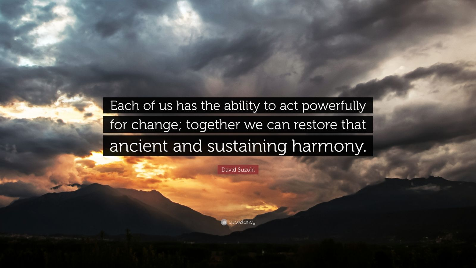 """David Suzuki Quote: """"Each of us has the ability to act powerfully for change; together we can restore that ancient and sustaining harmony."""""""