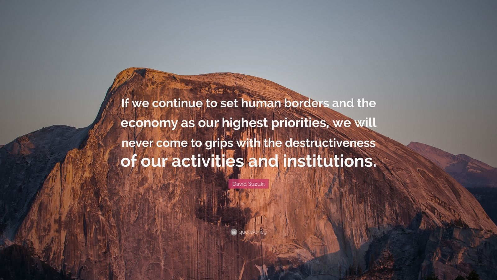 """David Suzuki Quote: """"If we continue to set human borders and the economy as our highest priorities, we will never come to grips with the destructiveness of our activities and institutions."""""""