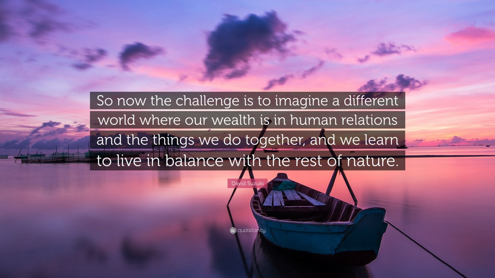 """David Suzuki Quote: """"So now the challenge is to imagine a different world where our wealth is in human relations and the things we do together, and we learn to live in balance with the rest of nature."""""""