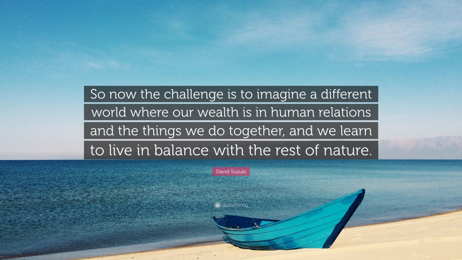 "David Suzuki Quote: ""So now the challenge is to imagine a different world where our wealth is in human relations and the things we do together, and we learn to live in balance with the rest of nature."""
