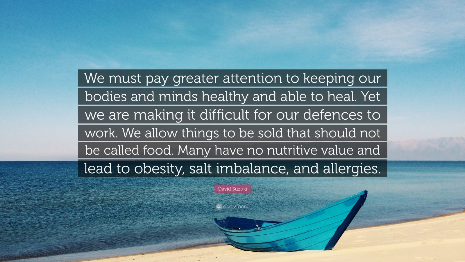 """David Suzuki Quote: """"We must pay greater attention to keeping our bodies and minds healthy and able to heal. Yet we are making it difficult for our defences to work. We allow things to be sold that should not be called food. Many have no nutritive value and lead to obesity, salt imbalance, and allergies."""""""
