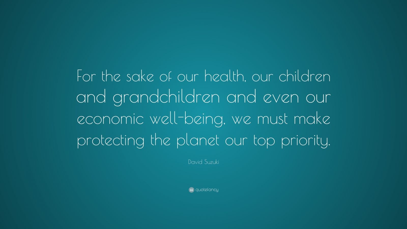 "David Suzuki Quote: ""For the sake of our health, our children and grandchildren and even our economic well-being, we must make protecting the planet our top priority."""