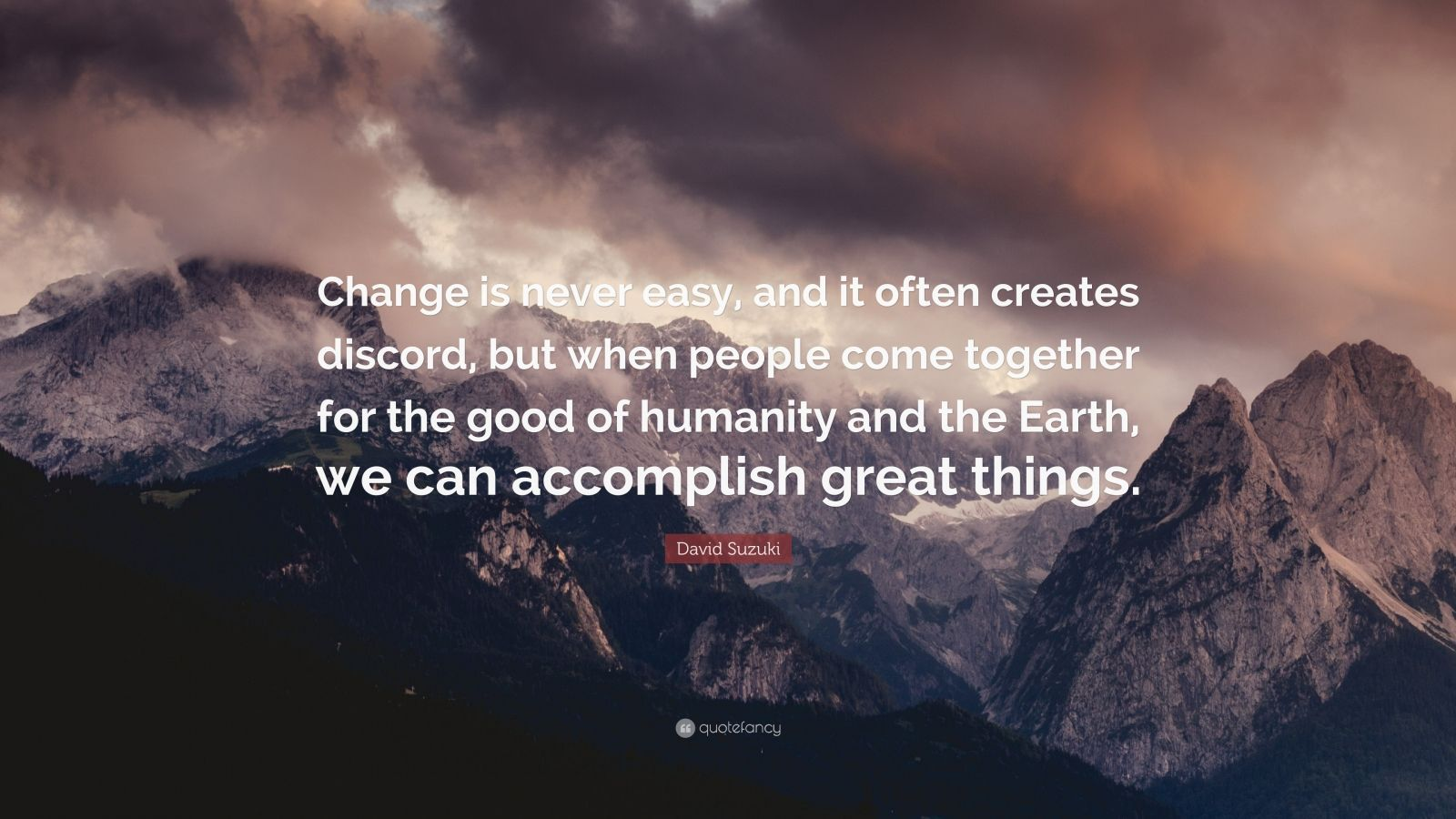 """David Suzuki Quote: """"Change is never easy, and it often creates discord, but when people come together for the good of humanity and the Earth, we can accomplish great things."""""""