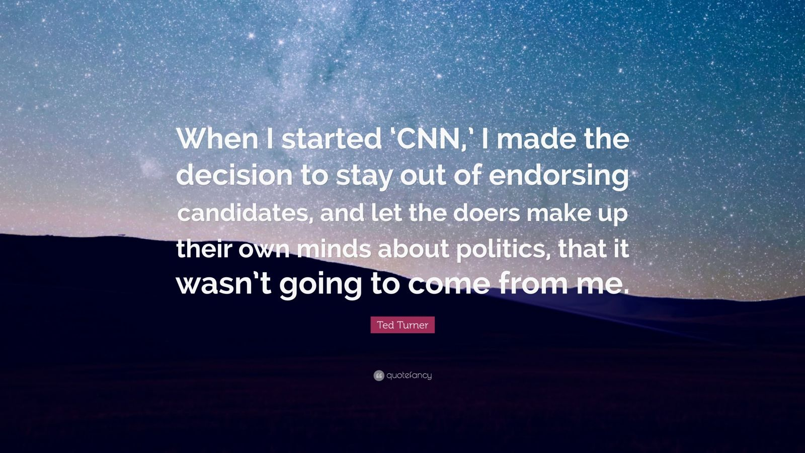 """Ted Turner Quote: """"When I started 'CNN,' I made the decision to stay out of endorsing candidates, and let the doers make up their own minds about politics, that it wasn't going to come from me."""""""