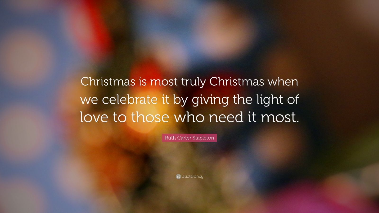 """Ruth Carter Stapleton Quote: """"Christmas is most truly Christmas when we celebrate it by giving the light of love to those who need it most."""""""
