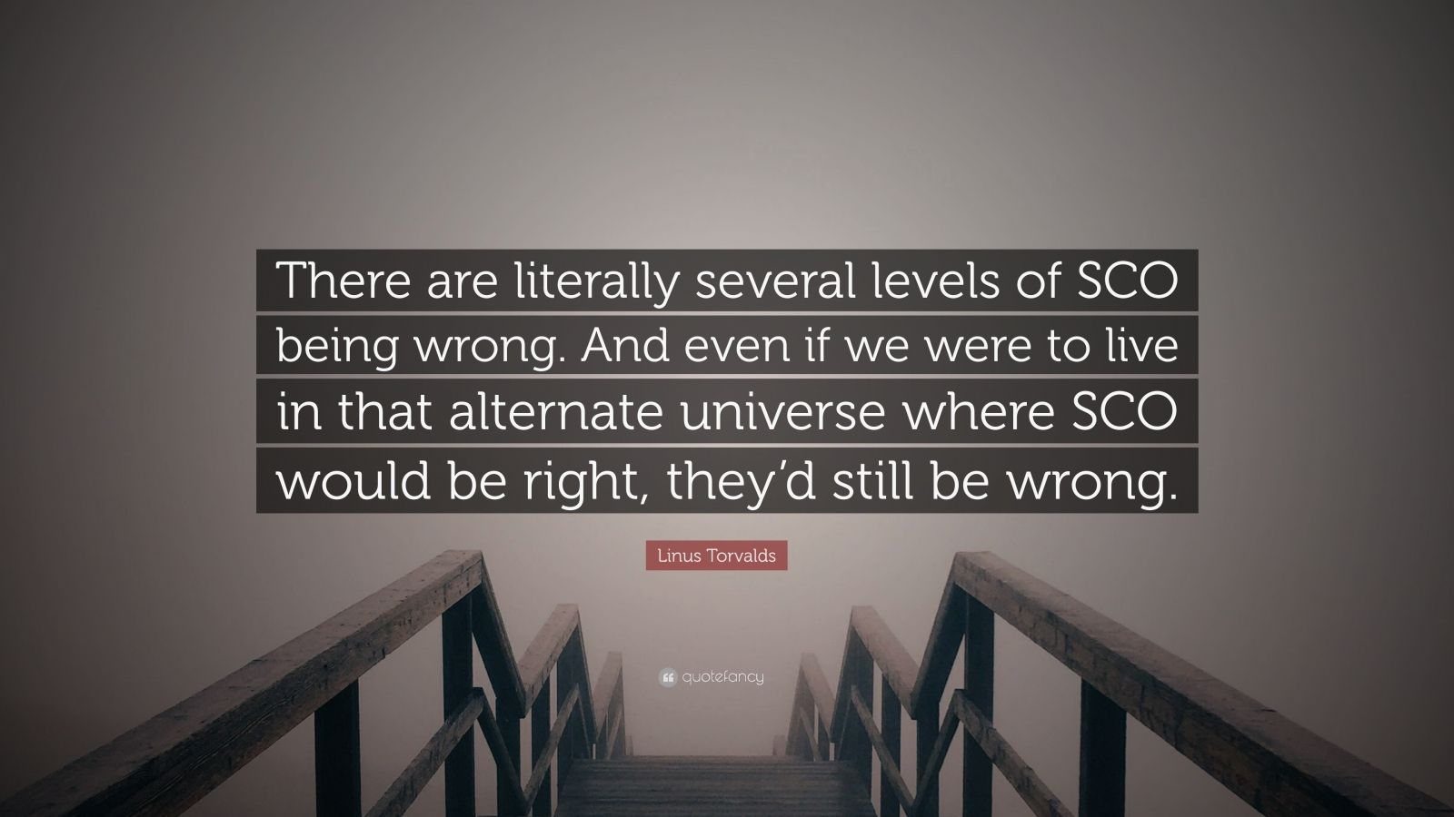 """Linus Torvalds Quote: """"There are literally several levels of SCO being wrong. And even if we were to live in that alternate universe where SCO would be right, they'd still be wrong."""""""