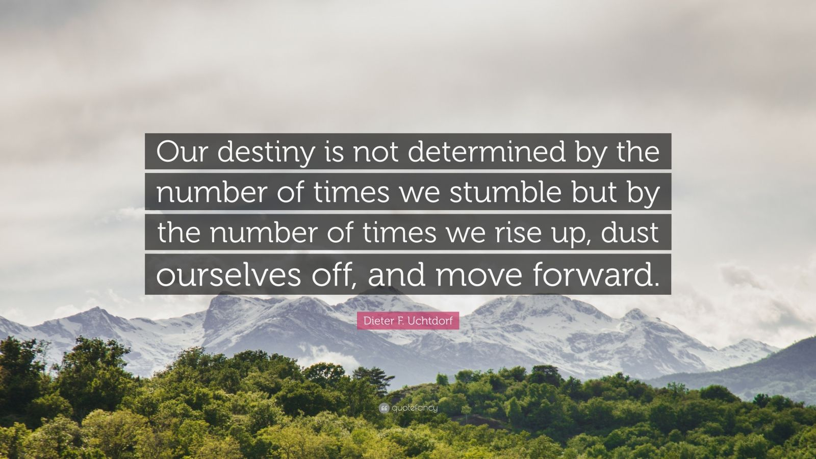 """Dieter F. Uchtdorf Quote: """"Our destiny is not determined by the number of times we stumble but by the number of times we rise up, dust ourselves off, and move forward."""""""