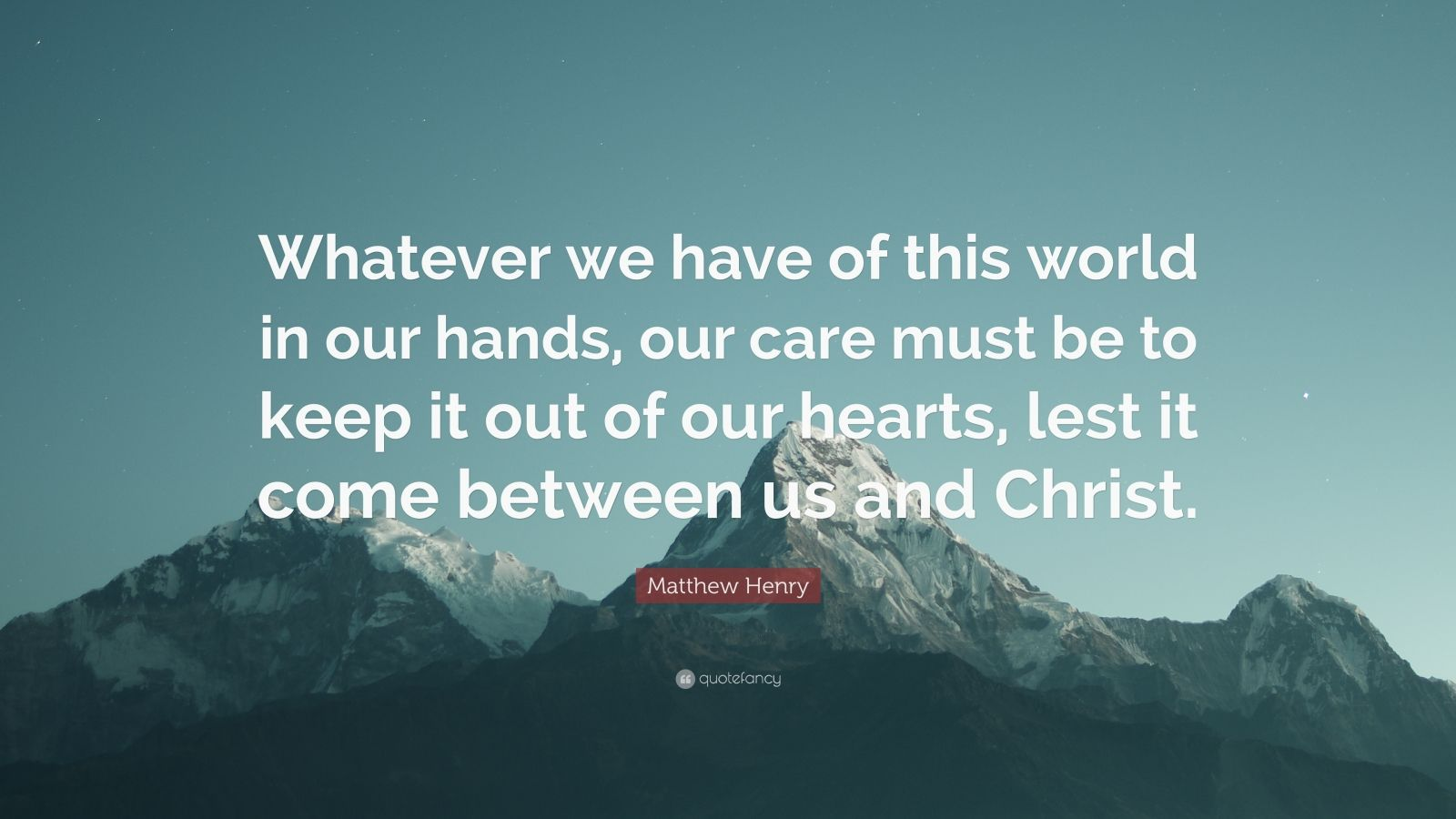 "Matthew Henry Quote: ""Whatever we have of this world in our hands, our care must be to keep it out of our hearts, lest it come between us and Christ."""