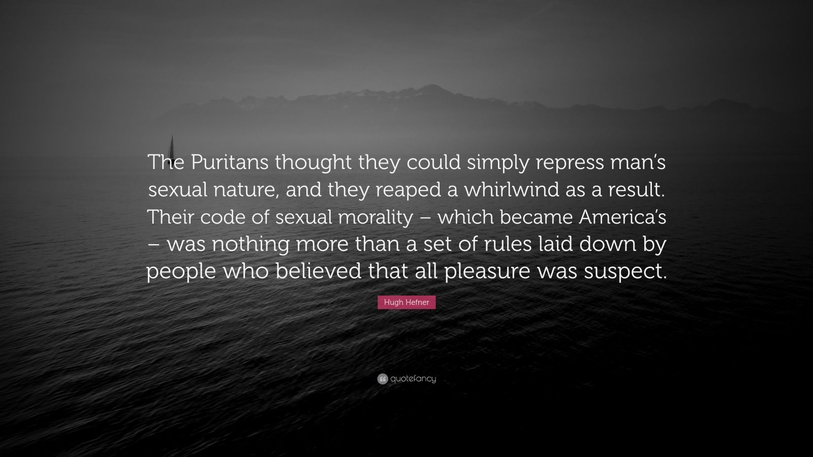"Hugh Hefner Quote: ""The Puritans thought they could simply repress man's sexual nature, and they reaped a whirlwind as a result. Their code of sexual morality – which became America's – was nothing more than a set of rules laid down by people who believed that all pleasure was suspect."""