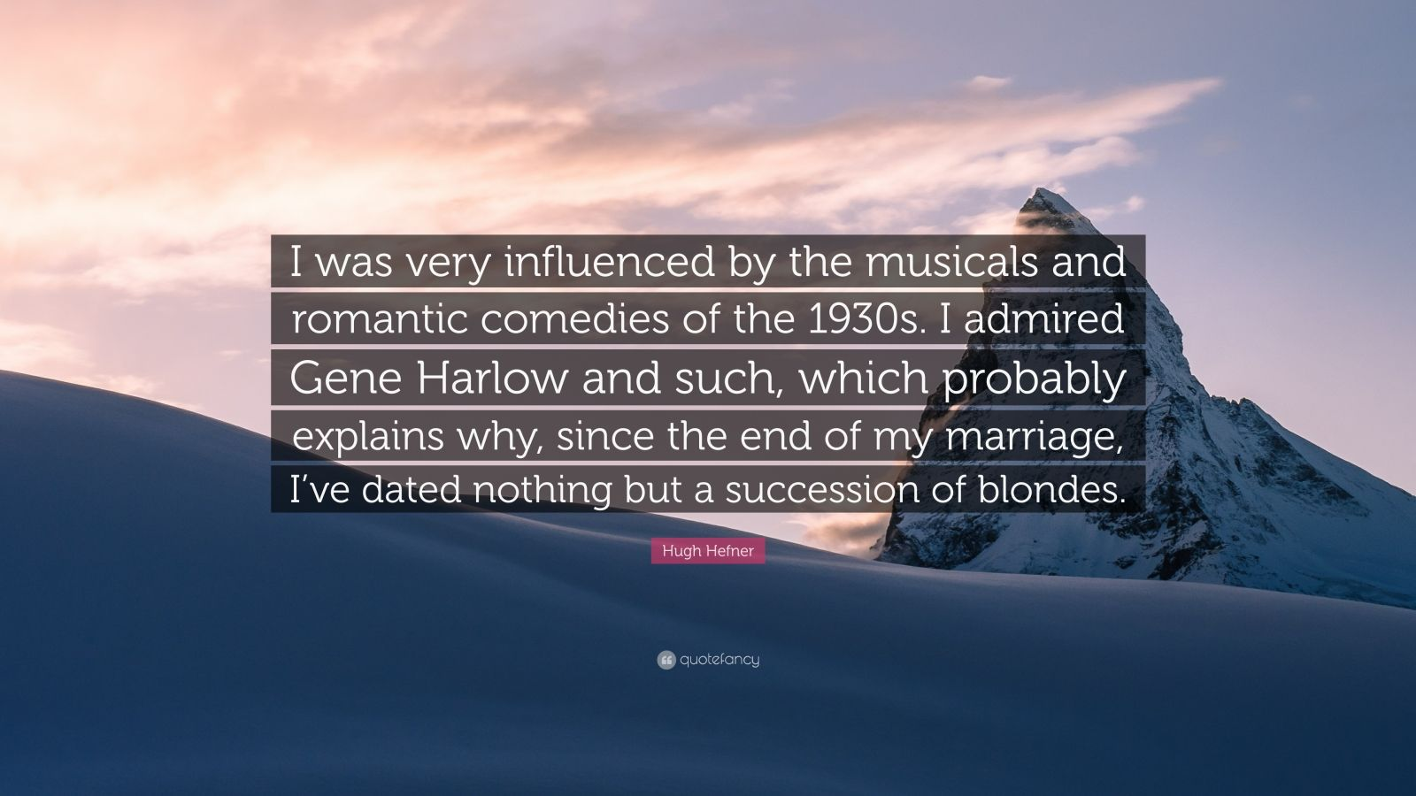 """Hugh Hefner Quote: """"I was very influenced by the musicals and romantic comedies of the 1930s. I admired Gene Harlow and such, which probably explains why, since the end of my marriage, I've dated nothing but a succession of blondes."""""""