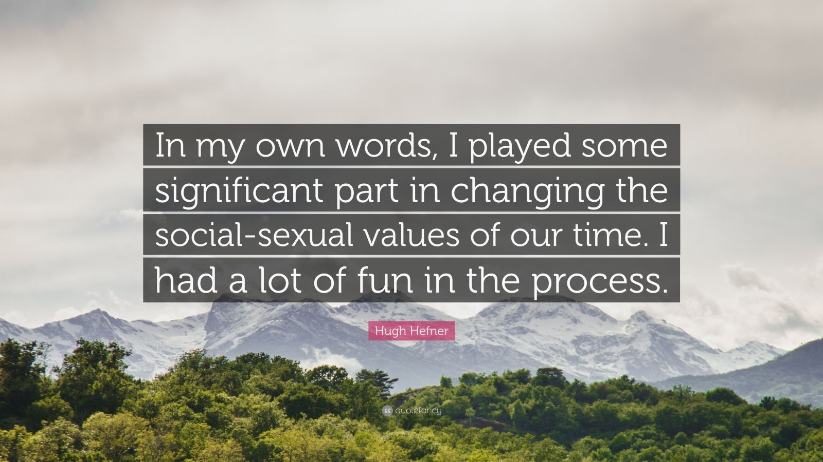 """Hugh Hefner Quote: """"In my own words, I played some significant part in changing the social-sexual values of our time. I had a lot of fun in the process."""""""