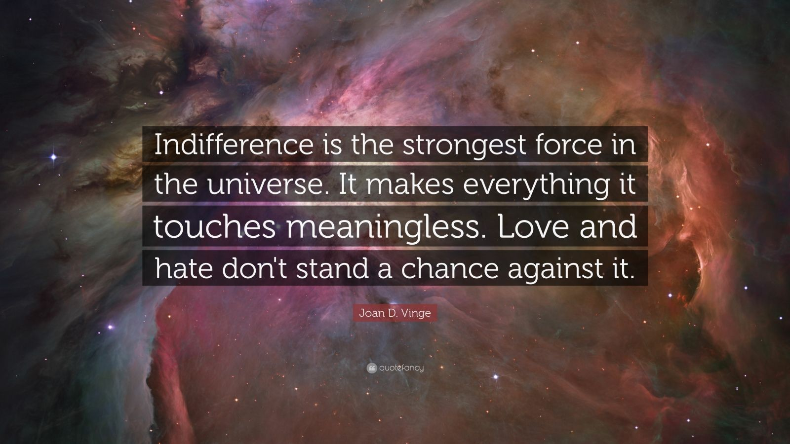 """Joan D. Vinge Quote: """"Indifference is the strongest force in the universe. It makes everything it touches meaningless. Love and hate don't stand a chance against it."""""""