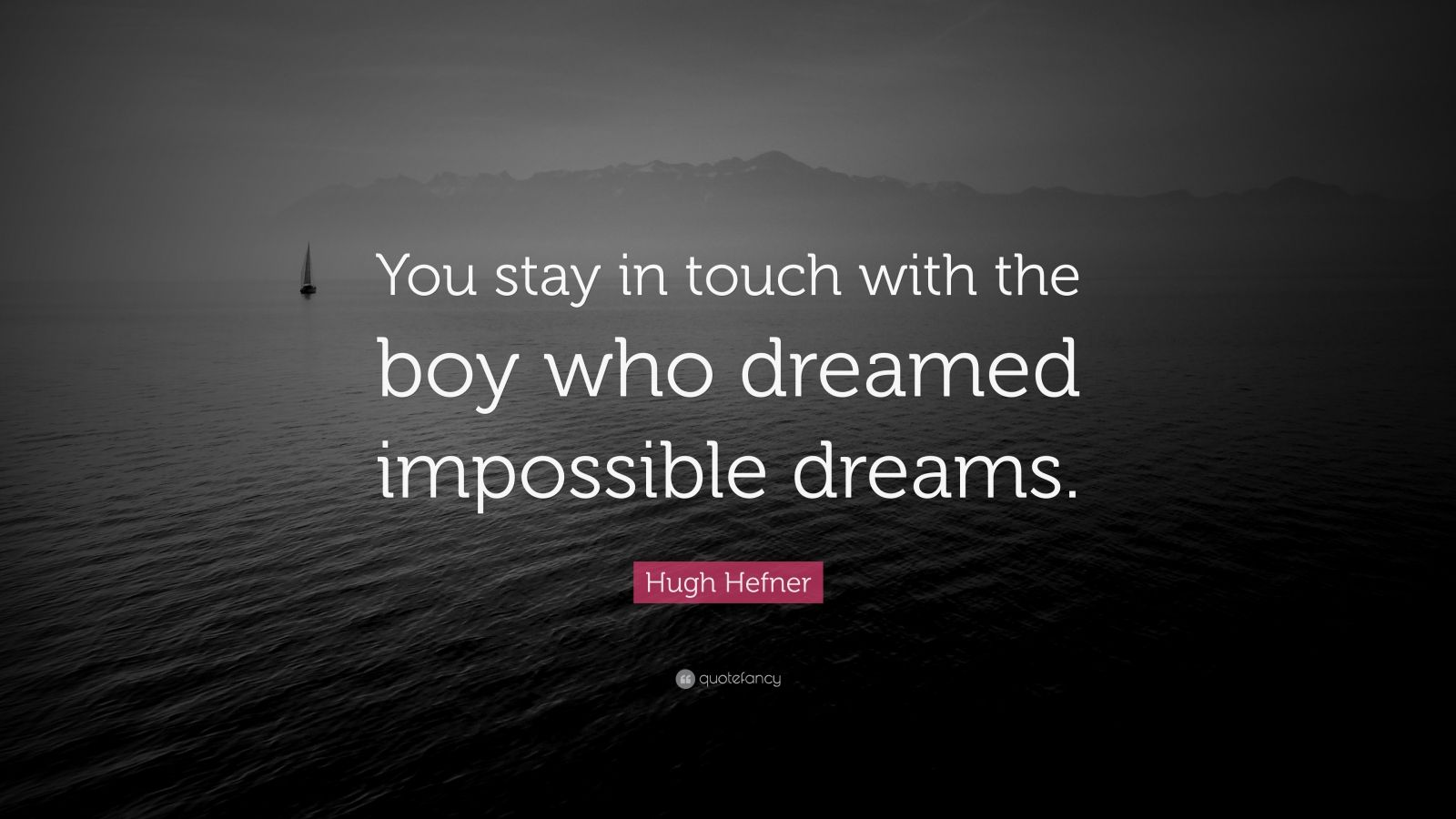 """Hugh Hefner Quote: """"You stay in touch with the boy who dreamed impossible dreams."""""""