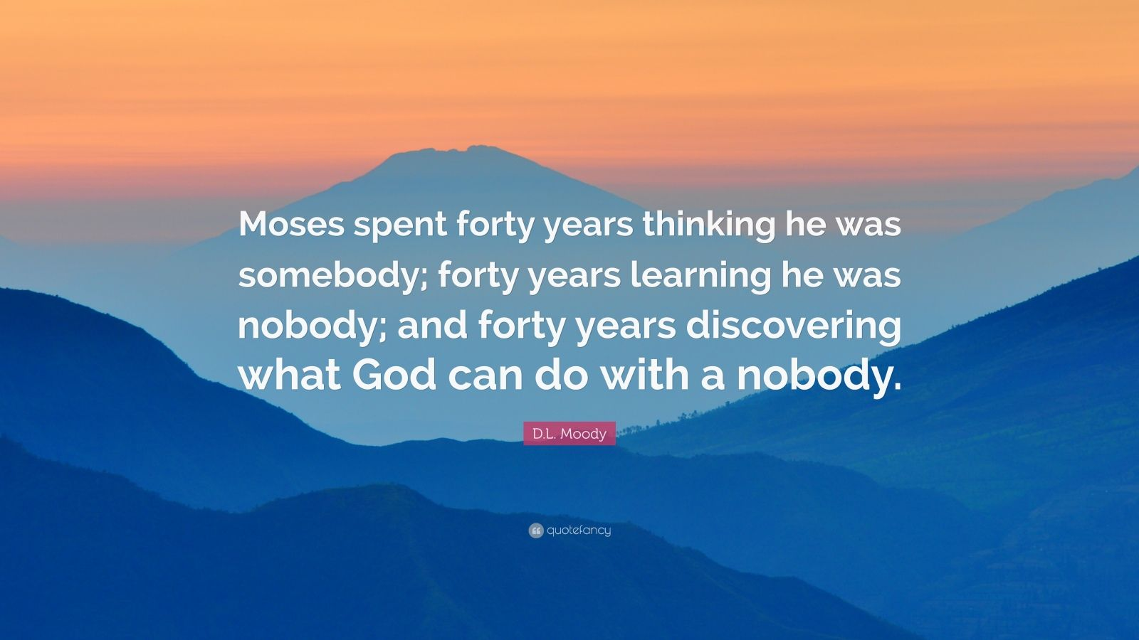 "D.L. Moody Quote: ""Moses Spent Forty Years Thinking He Was"