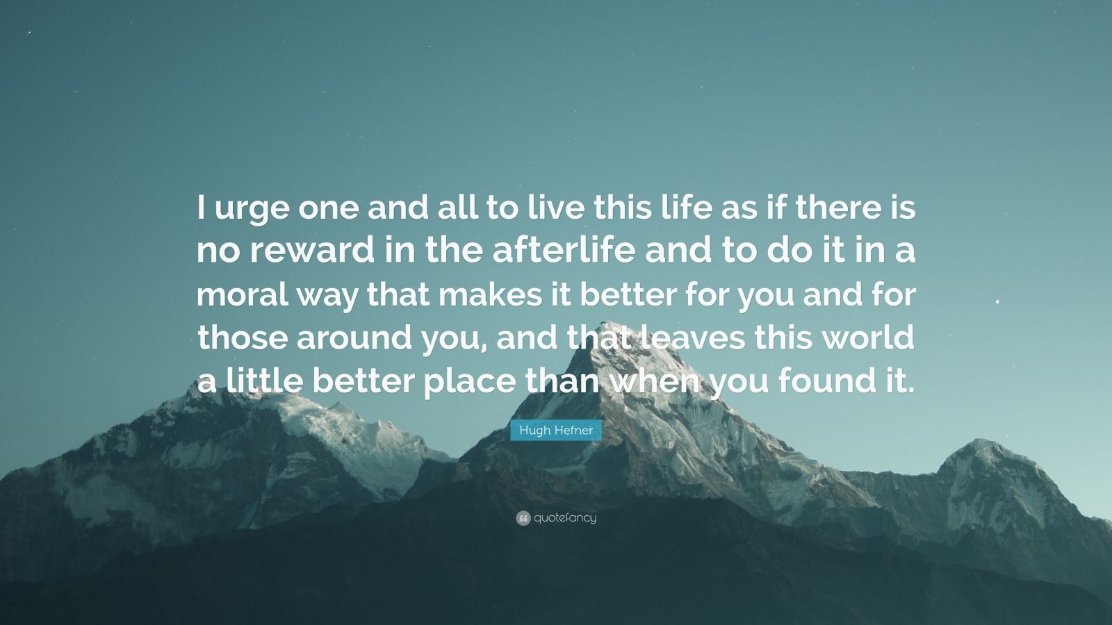 """Hugh Hefner Quote: """"I urge one and all to live this life as if there is no reward in the afterlife and to do it in a moral way that makes it better for you and for those around you, and that leaves this world a little better place than when you found it."""""""