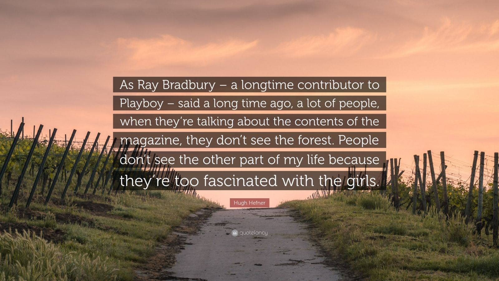 "Hugh Hefner Quote: ""As Ray Bradbury – a longtime contributor to Playboy – said a long time ago, a lot of people, when they're talking about the contents of the magazine, they don't see the forest. People don't see the other part of my life because they're too fascinated with the girls."""