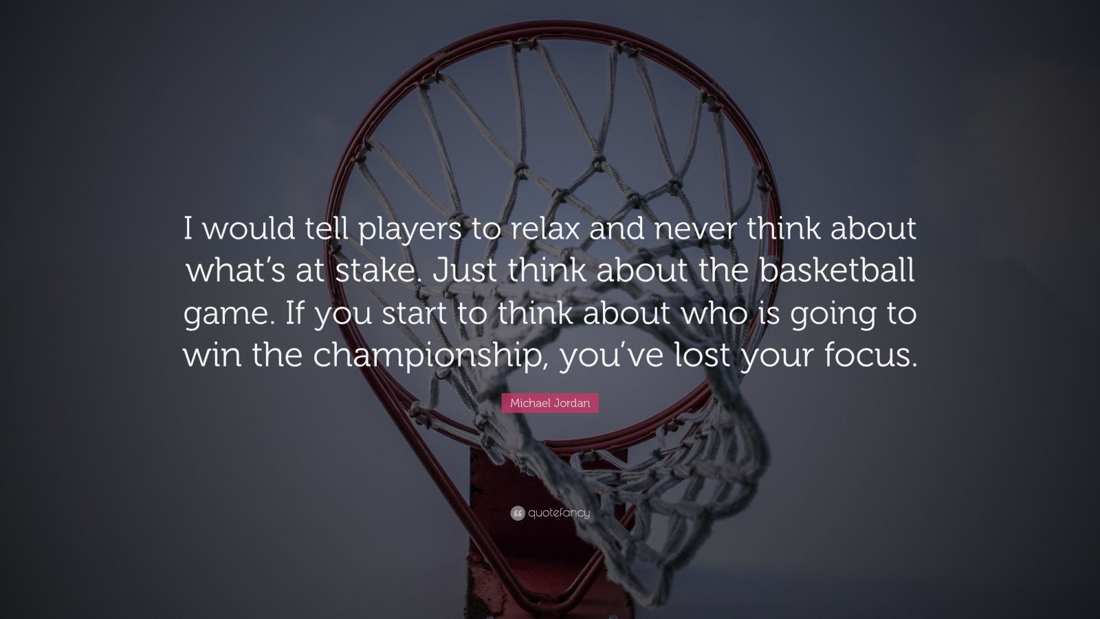 "Michael Jordan Quote: ""I would tell players to relax and never think about what's at stake. Just think about the basketball game. If you start to think about who is going to win the championship, you've lost your focus."""