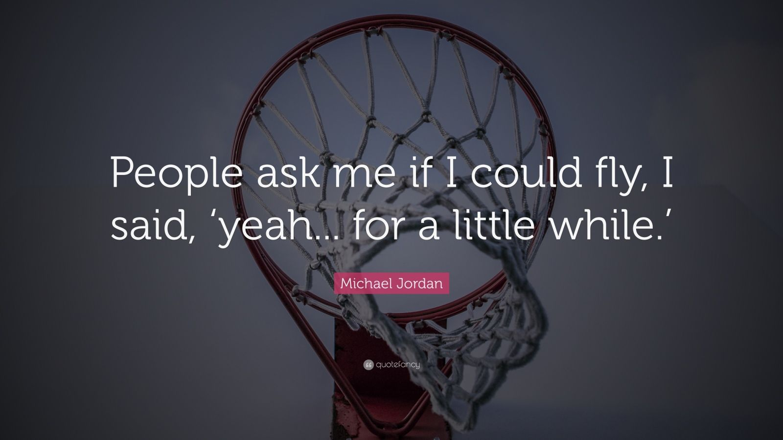 """Michael Jordan Quote: """"People ask me if I could fly, I said, 'yeah... for a little while.'"""""""