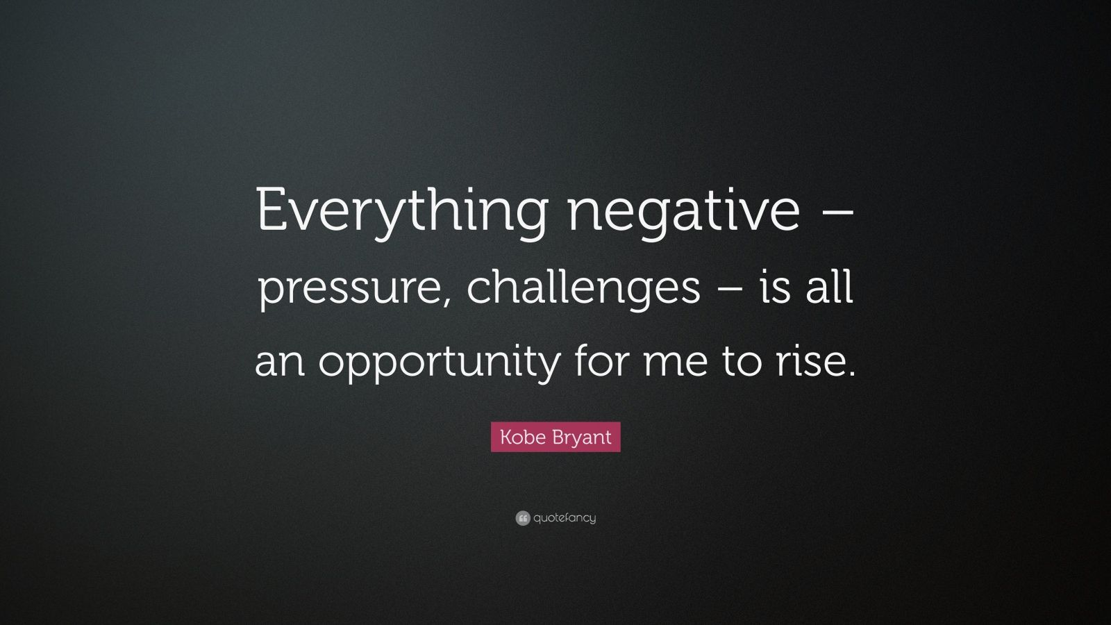 "Kobe Bryant Quote: ""Everything negative – pressure, challenges – is all an opportunity for me to rise."""