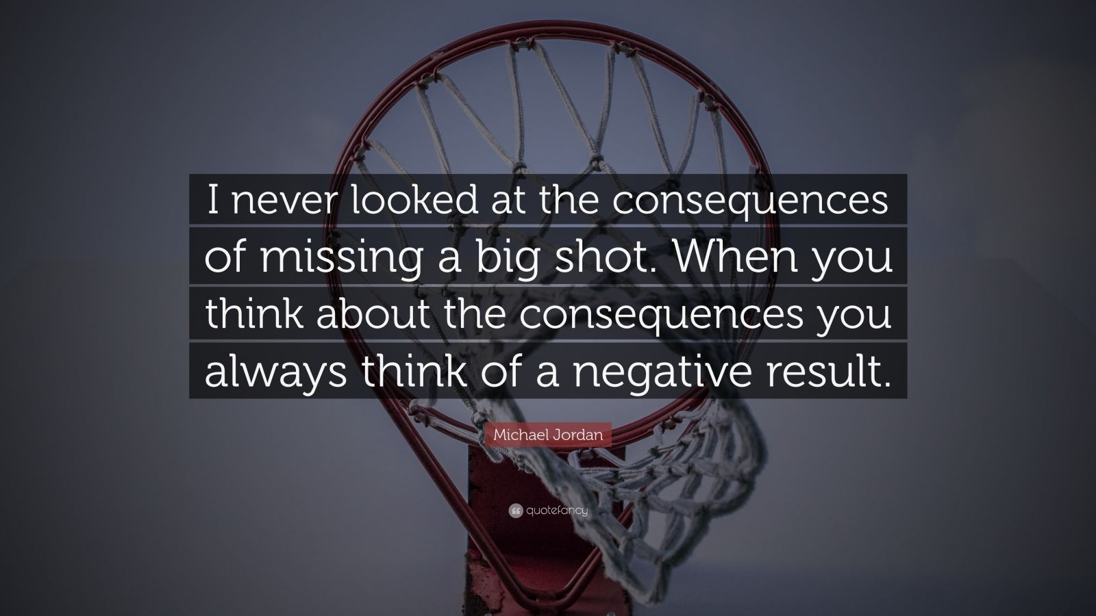"Michael Jordan Quote: ""I never looked at the consequences of missing a big shot. When you think about the consequences you always think of a negative result."""
