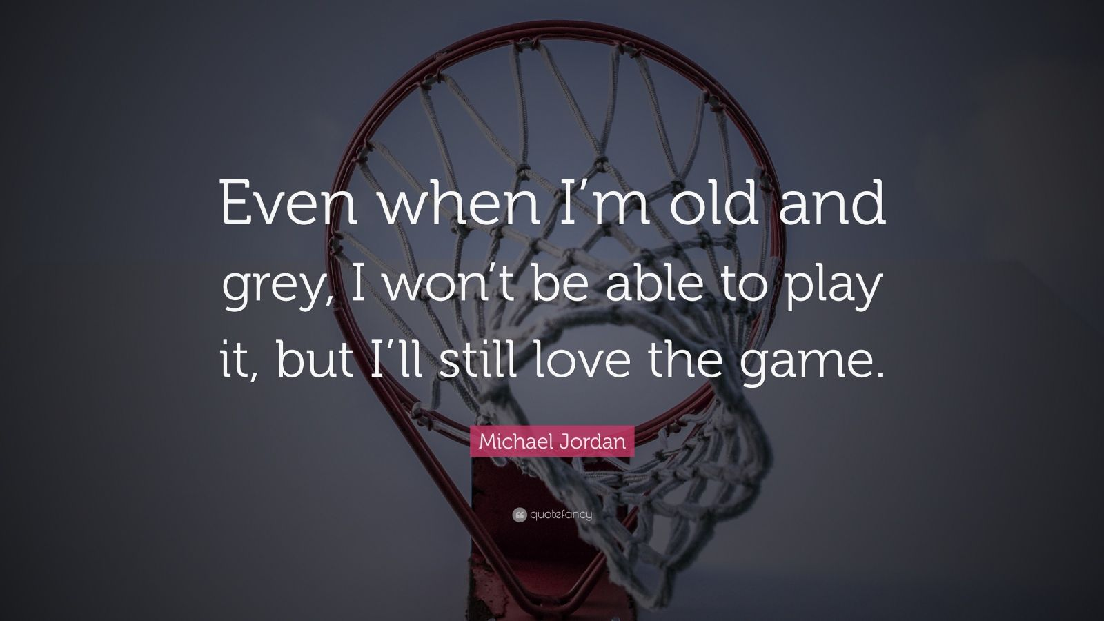 """Michael Jordan Quote: """"Even when I'm old and grey, I won't be able to play it, but I'll still love the game."""""""