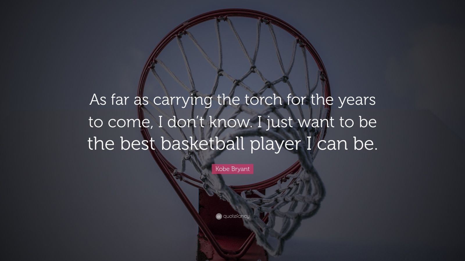 """Kobe Bryant Quote: """"As far as carrying the torch for the years to come, I don't know. I just want to be the best basketball player I can be."""""""