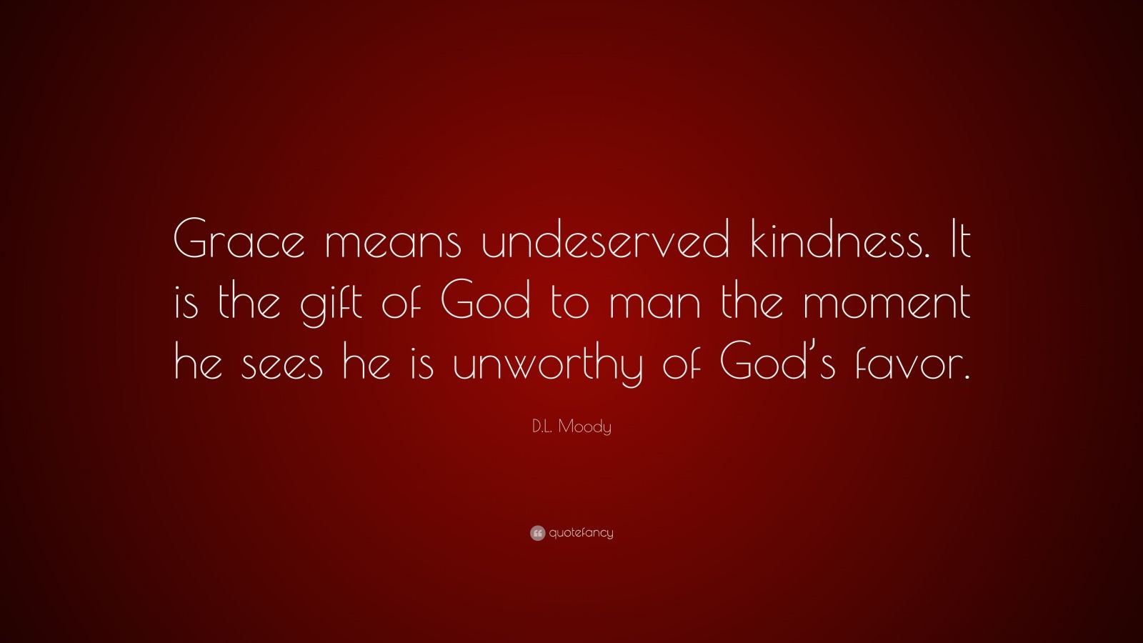 "D.L. Moody Quote: ""Grace means undeserved kindness. It is the gift of God to man the moment he sees he is unworthy of God's favor."""