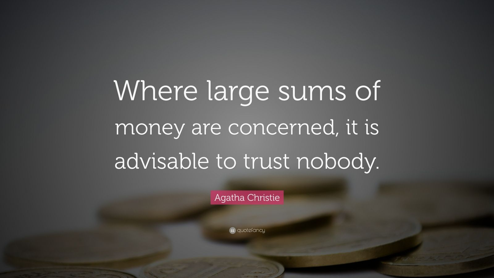 "Agatha Christie Quote: ""Where large sums of money are concerned, it is advisable to trust nobody."""