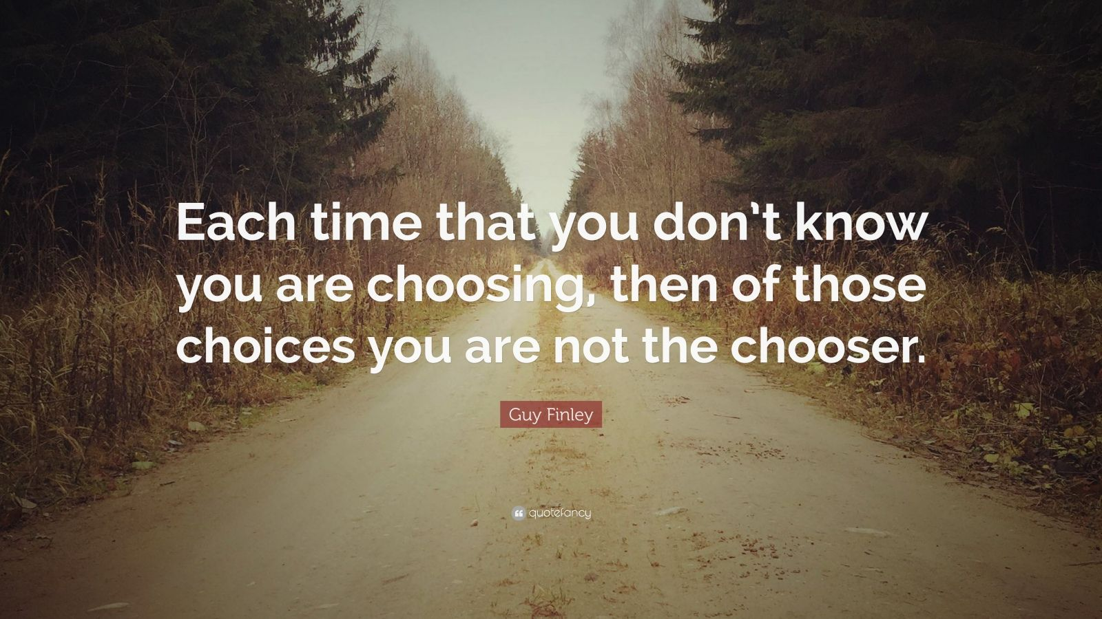 "Guy Finley Quote: ""Each time that you don't know you are choosing, then of those choices you are not the chooser."""