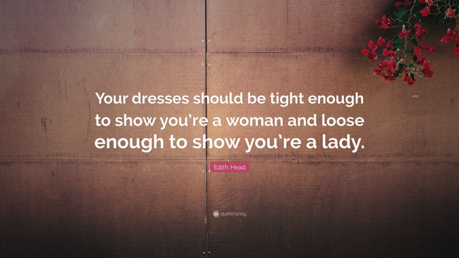 "Edith Head Quote: ""Your dresses should be tight enough to show you're a woman and loose enough to show you're a lady."""