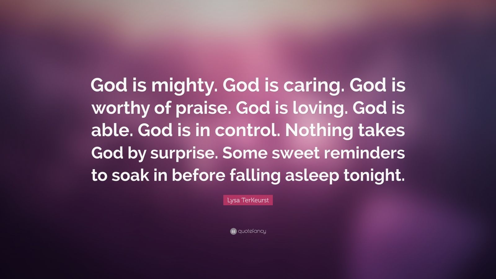 "Lysa TerKeurst Quote: ""God is mighty. God is caring. God is worthy of praise. God is loving. God is able. God is in control. Nothing takes God by surprise. Some sweet reminders to soak in before falling asleep tonight."""